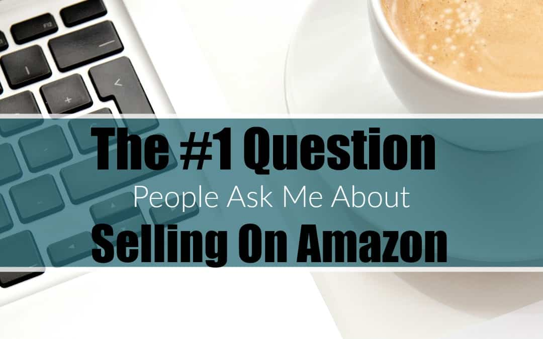 The #1 Question People Ask Me About Selling On Amazon